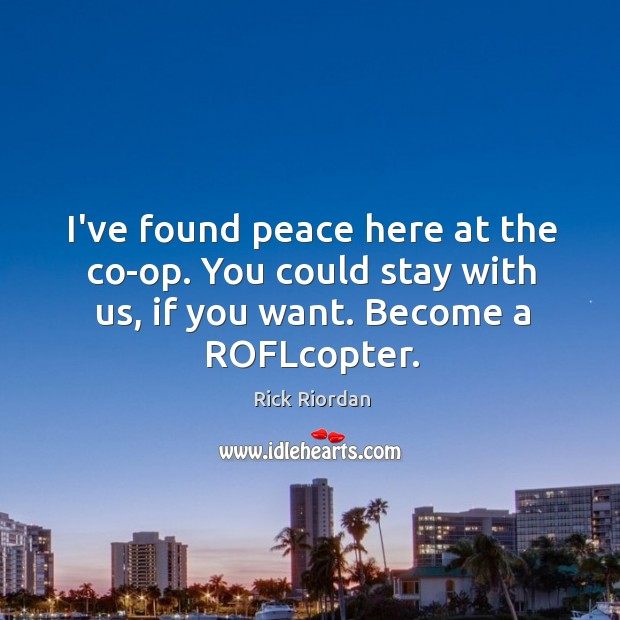 I've found peace here at the co-op. You could stay with us, Rick Riordan Picture Quote