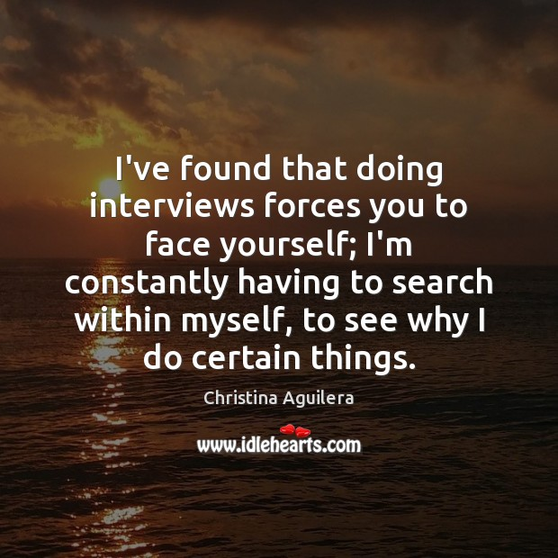 I've found that doing interviews forces you to face yourself; I'm constantly Christina Aguilera Picture Quote
