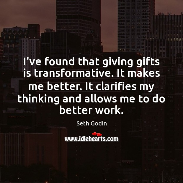 I've found that giving gifts is transformative. It makes me better. It Image