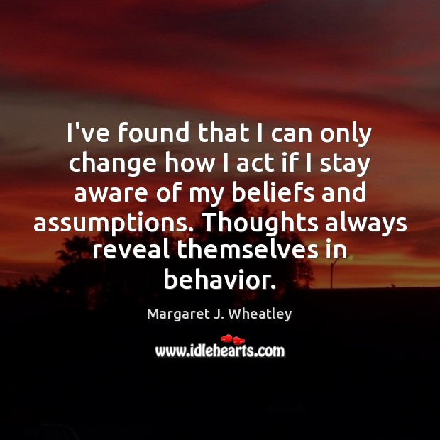 I've found that I can only change how I act if I Margaret J. Wheatley Picture Quote