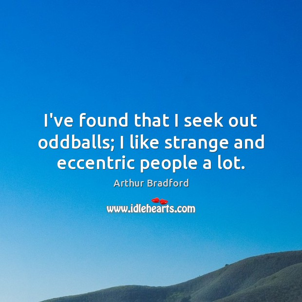 Image, I've found that I seek out oddballs; I like strange and eccentric people a lot.