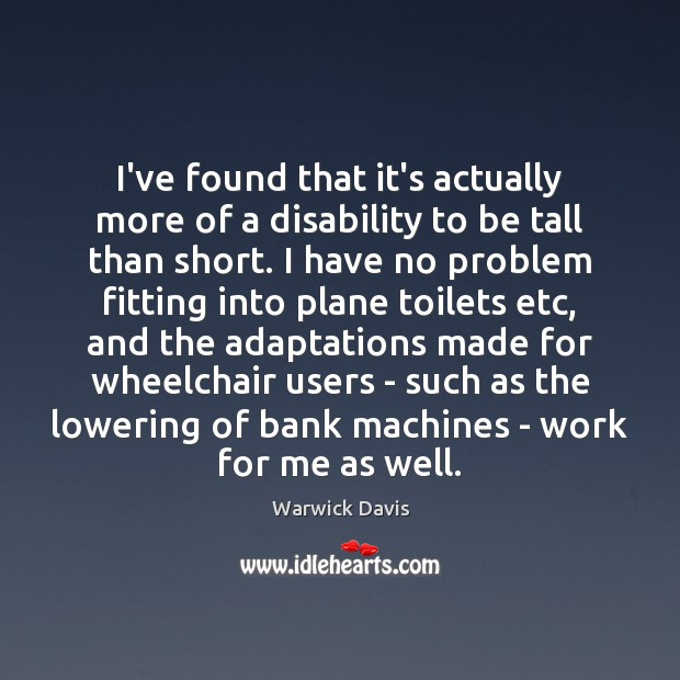 I've found that it's actually more of a disability to be tall Warwick Davis Picture Quote