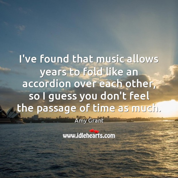 I've found that music allows years to fold like an accordion over Image