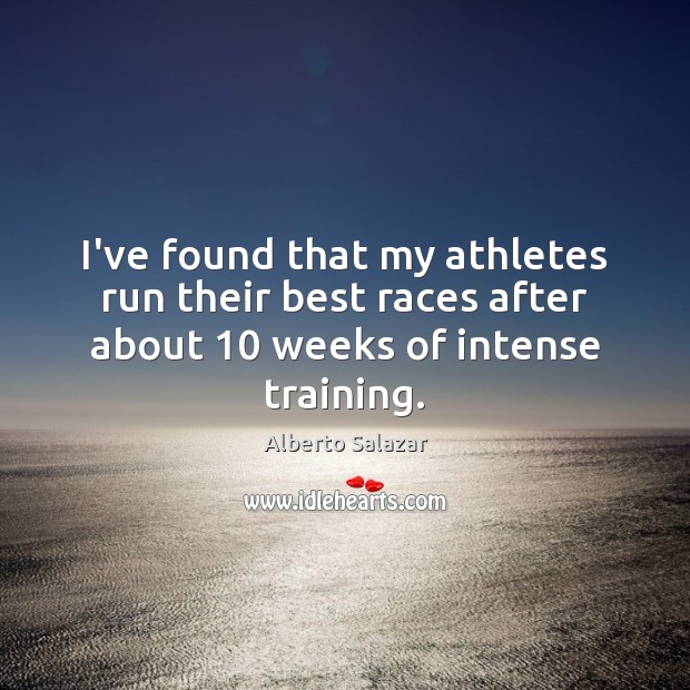 I've found that my athletes run their best races after about 10 weeks of intense training. Image