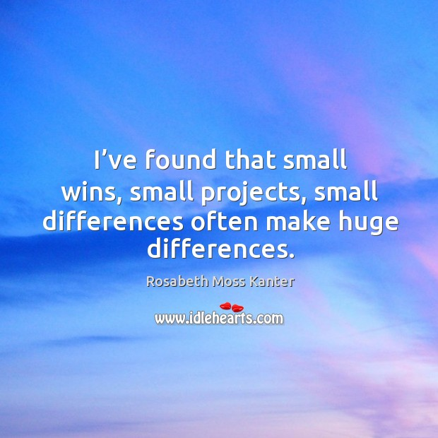 I've found that small wins, small projects, small differences often make huge differences. Image