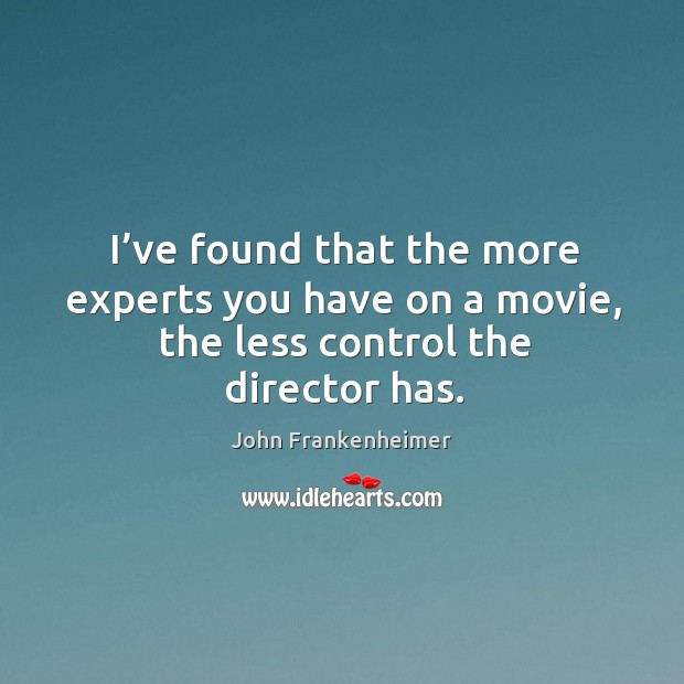 I've found that the more experts you have on a movie, the less control the director has. Image