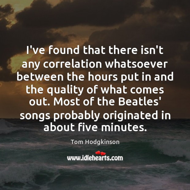 I've found that there isn't any correlation whatsoever between the hours put Tom Hodgkinson Picture Quote