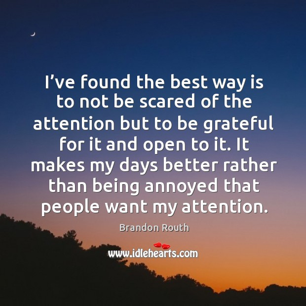 Image, I've found the best way is to not be scared of the attention but to be grateful for it and open to it.