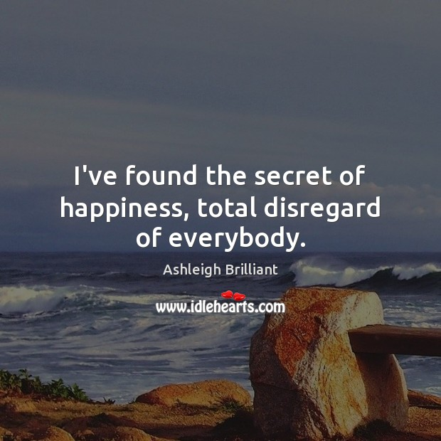 I've found the secret of happiness, total disregard of everybody. Image