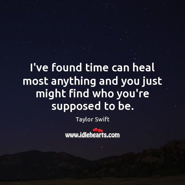 I've found time can heal most anything and you just might find who you're supposed to be. Taylor Swift Picture Quote