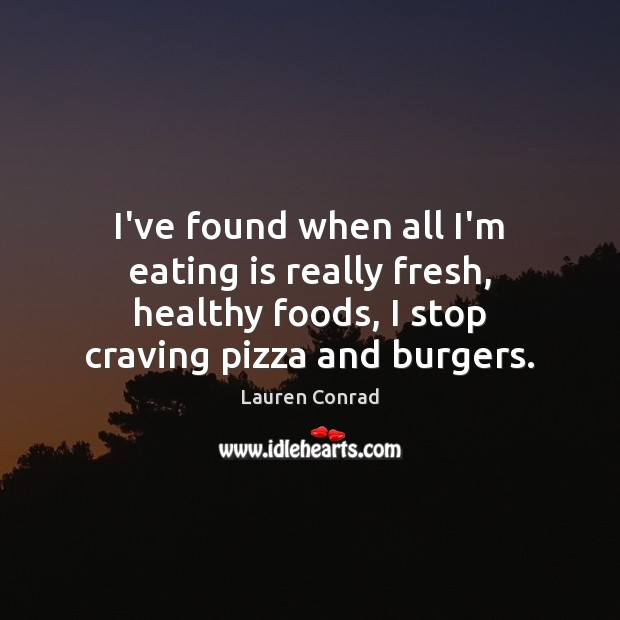 I've found when all I'm eating is really fresh, healthy foods, I Lauren Conrad Picture Quote