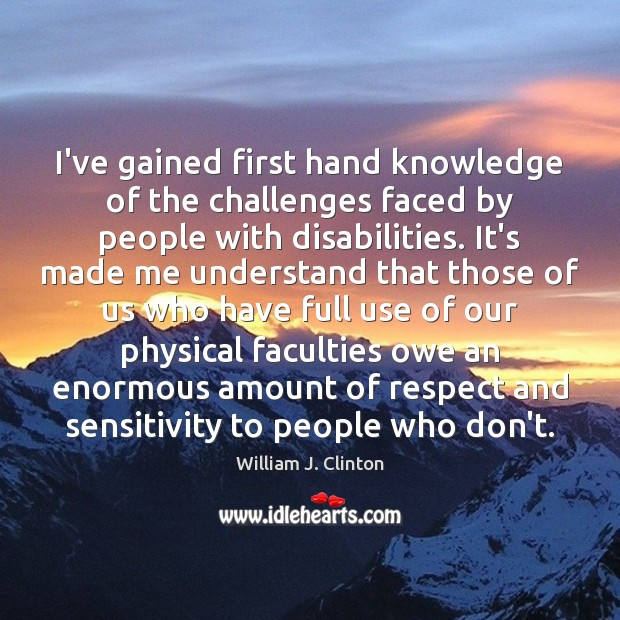 I've gained first hand knowledge of the challenges faced by people with William J. Clinton Picture Quote
