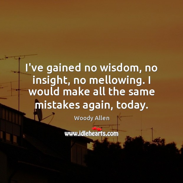 I've gained no wisdom, no insight, no mellowing. I would make all Image