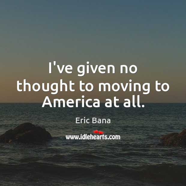 I've given no thought to moving to America at all. Eric Bana Picture Quote