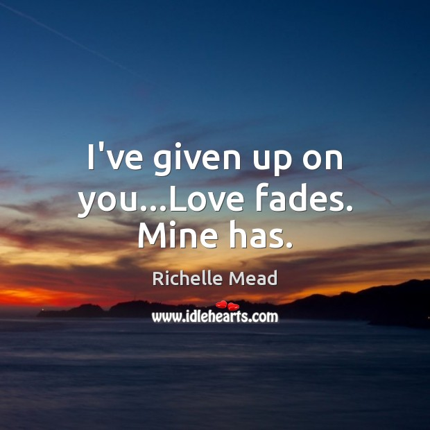 Image, I've given up on you…Love fades. Mine has.