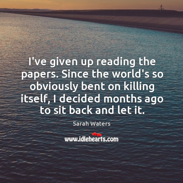 I've given up reading the papers. Since the world's so obviously bent Sarah Waters Picture Quote