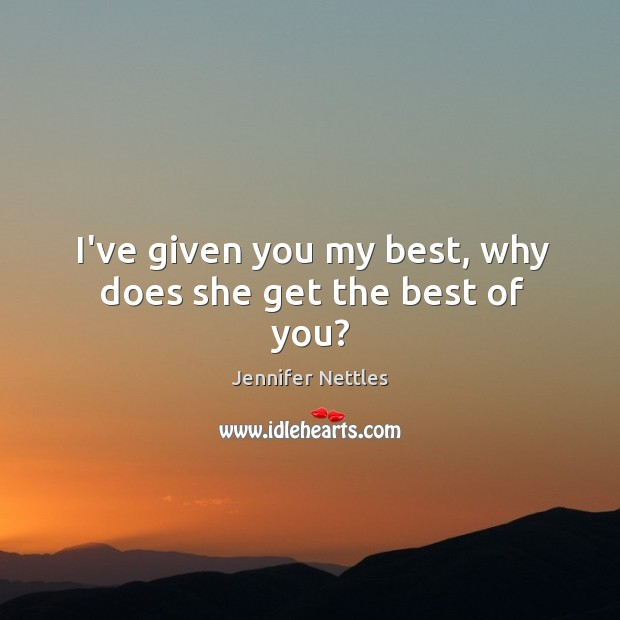 I've given you my best, why does she get the best of you? Image