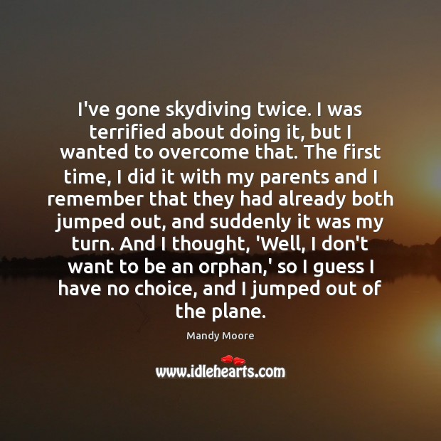 I've gone skydiving twice. I was terrified about doing it, but I Mandy Moore Picture Quote