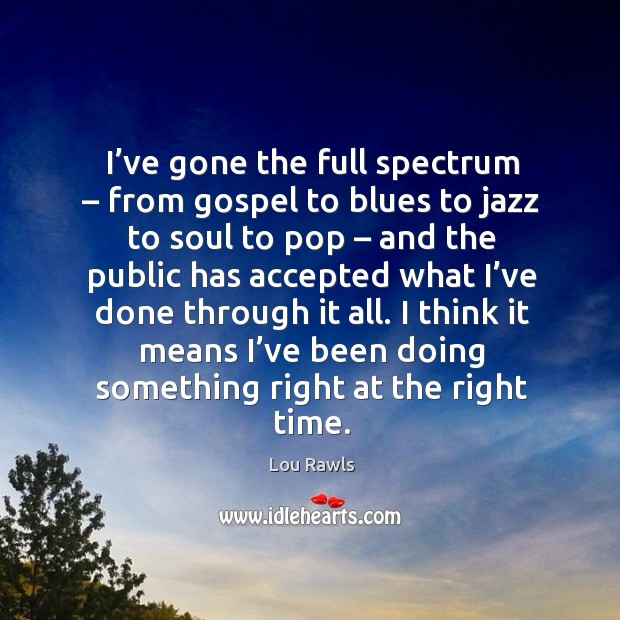 I've gone the full spectrum – from gospel to blues to jazz to soul to pop – and the public Lou Rawls Picture Quote