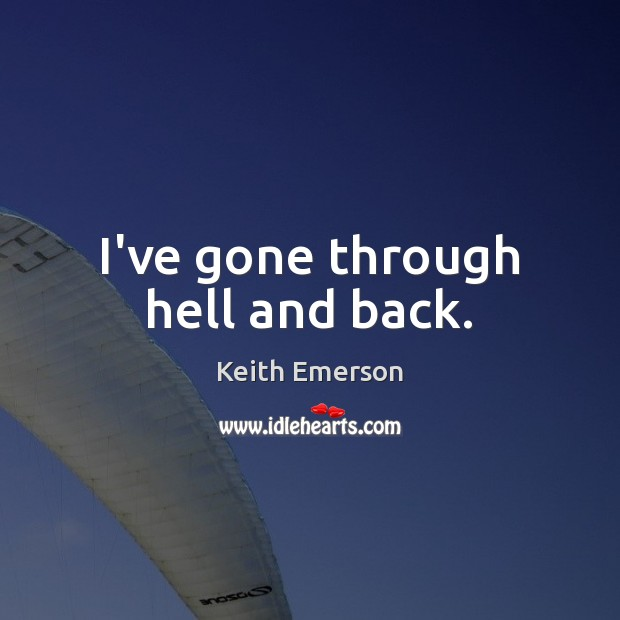 Keith Emerson Picture Quote image saying: I've gone through hell and back.