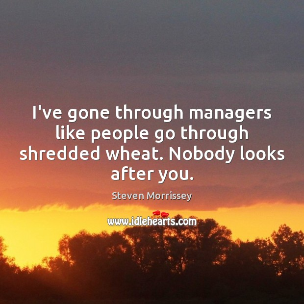 I've gone through managers like people go through shredded wheat. Nobody looks after you. Steven Morrissey Picture Quote
