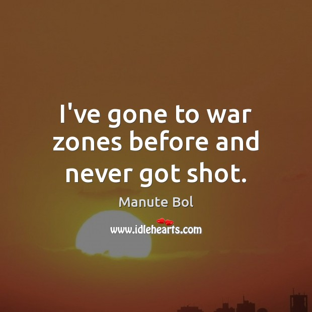 Image, I've gone to war zones before and never got shot.