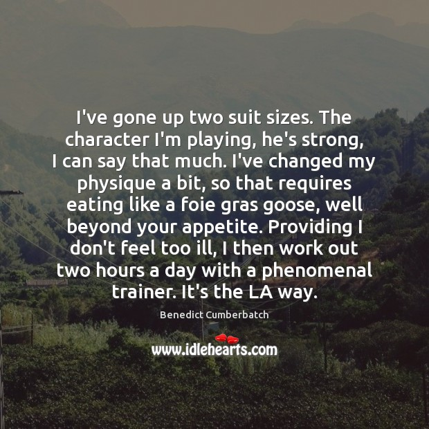 Image, I've gone up two suit sizes. The character I'm playing, he's strong,
