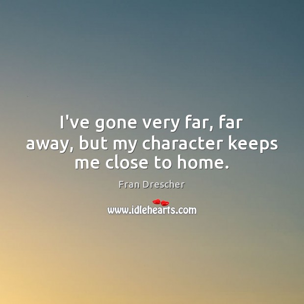 I've gone very far, far away, but my character keeps me close to home. Fran Drescher Picture Quote
