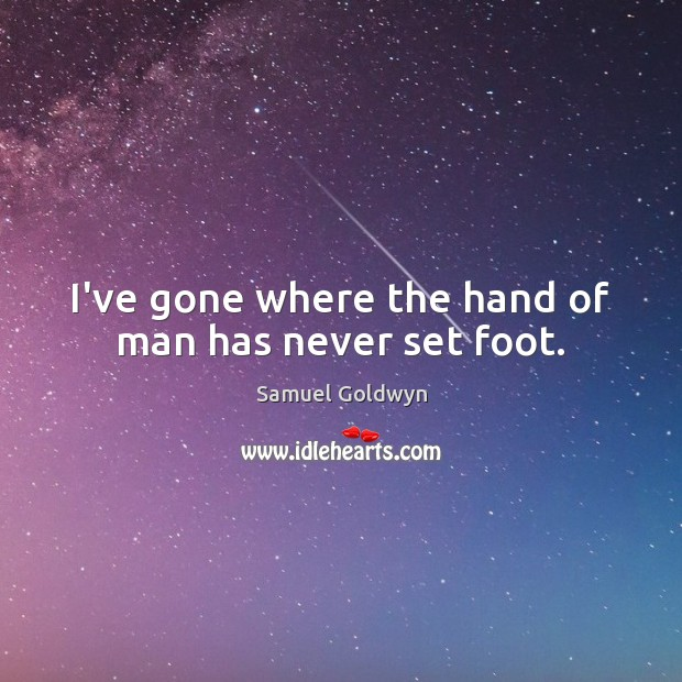 I've gone where the hand of man has never set foot. Image