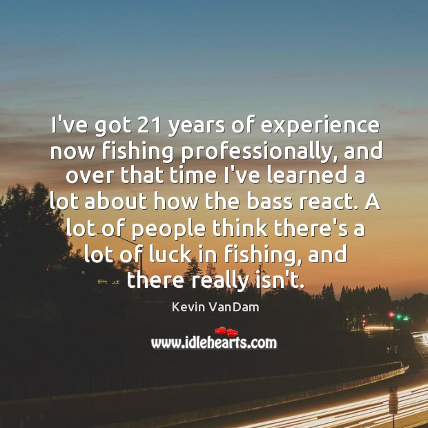 I've got 21 years of experience now fishing professionally, and over that time Image