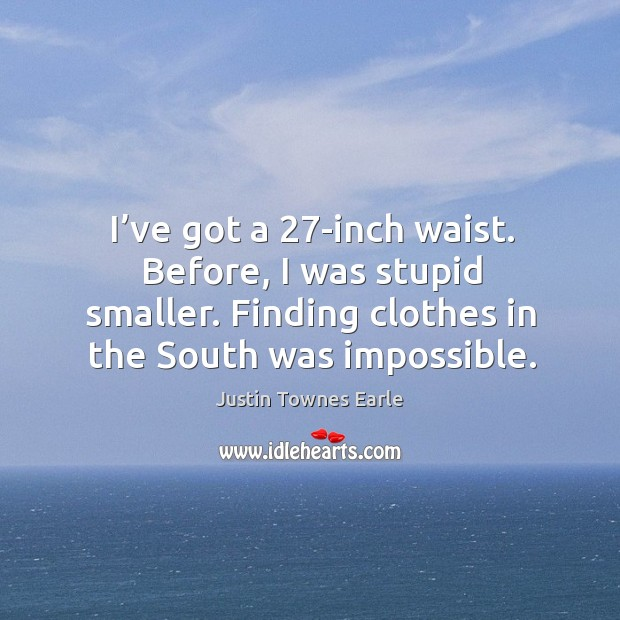 I've got a 27-inch waist. Before, I was stupid smaller. Finding clothes in the south was impossible. Image