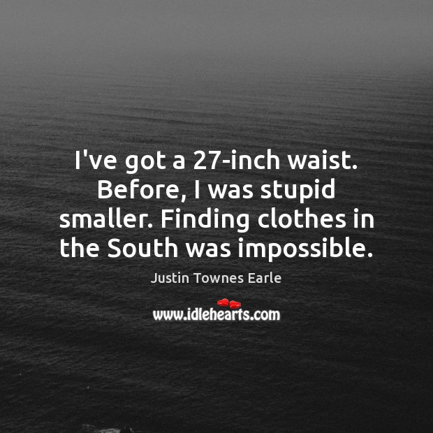 I've got a 27-inch waist. Before, I was stupid smaller. Finding clothes Image