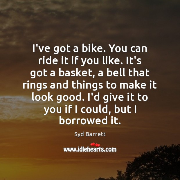 Image, I've got a bike. You can ride it if you like. It's