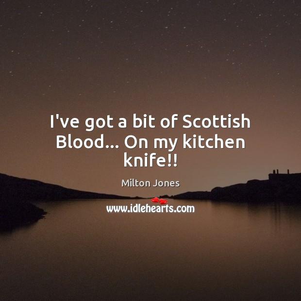 I've got a bit of Scottish Blood… On my kitchen knife!! Image