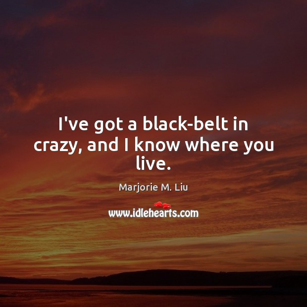 I've got a black-belt in crazy, and I know where you live. Marjorie M. Liu Picture Quote