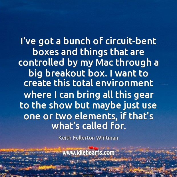 I've got a bunch of circuit-bent boxes and things that are controlled Keith Fullerton Whitman Picture Quote
