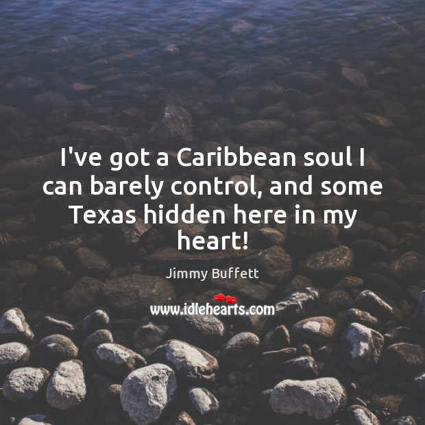 I've got a Caribbean soul I can barely control, and some Texas hidden here in my heart! Image