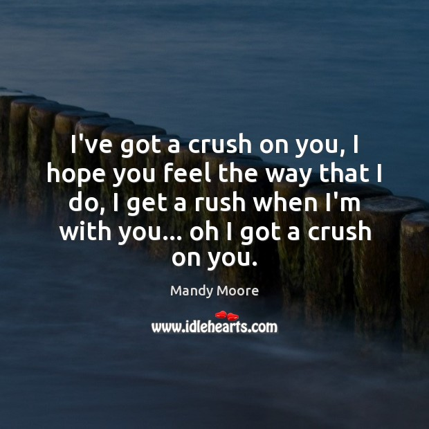 I've got a crush on you, I hope you feel the way Mandy Moore Picture Quote