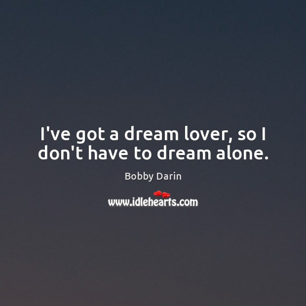 Image, I've got a dream lover, so I don't have to dream alone.