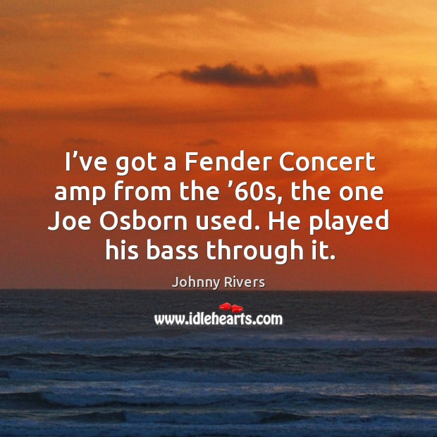 I've got a fender concert amp from the '60s, the one joe osborn used. He played his bass through it. Johnny Rivers Picture Quote