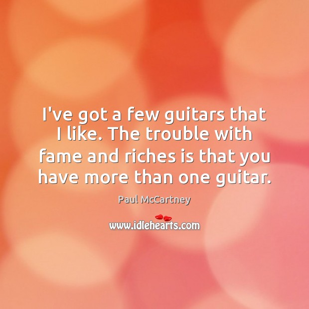 I've got a few guitars that I like. The trouble with fame Image