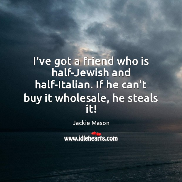 Image, I've got a friend who is half-Jewish and half-Italian. If he can't