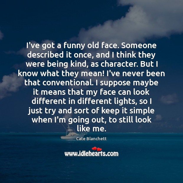 I've got a funny old face. Someone described it once, and I Cate Blanchett Picture Quote