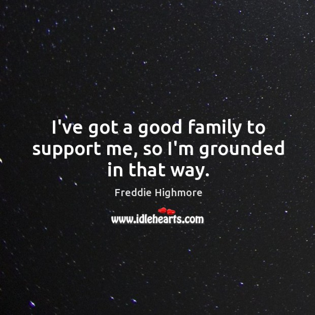 I've got a good family to support me, so I'm grounded in that way. Image