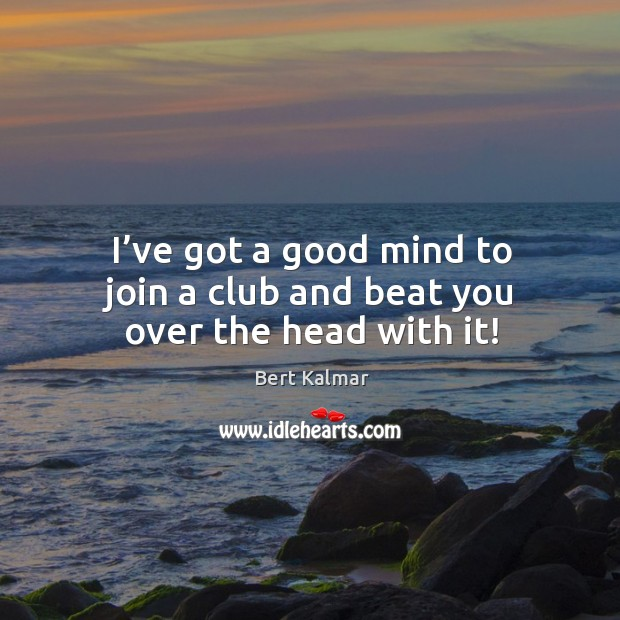 Image, I've got a good mind to join a club and beat you over the head with it!
