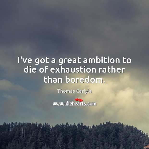 Image, I've got a great ambition to die of exhaustion rather than boredom.