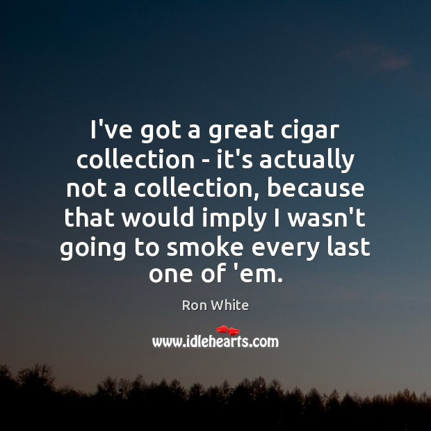 I've got a great cigar collection – it's actually not a collection, Ron White Picture Quote