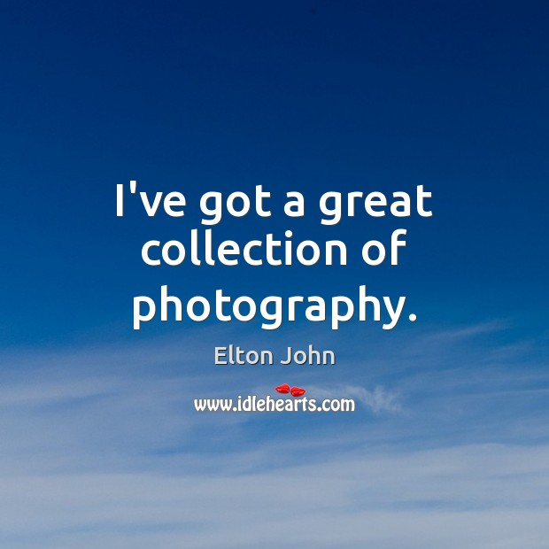 I've got a great collection of photography. Elton John Picture Quote