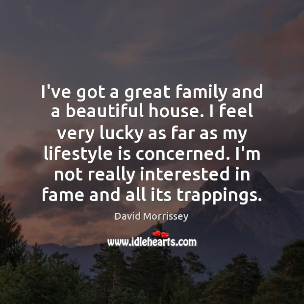 Image, I've got a great family and a beautiful house. I feel very