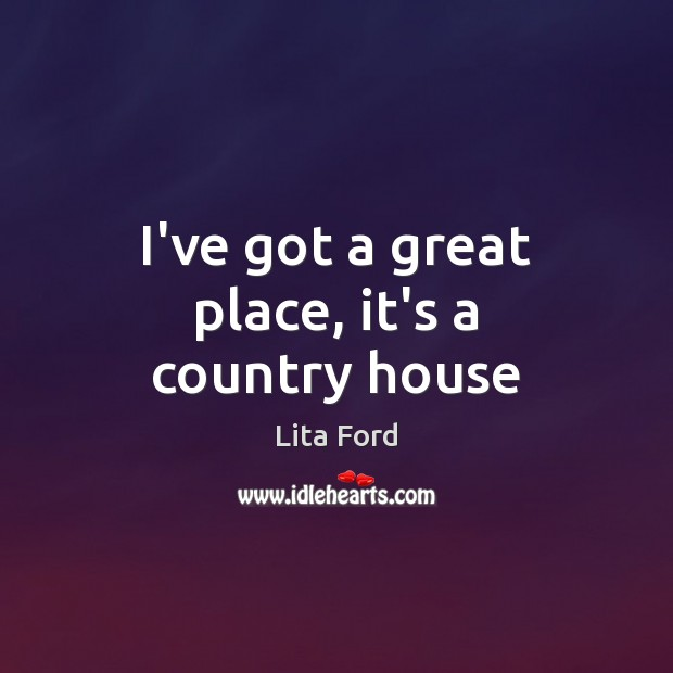 I've got a great place, it's a country house Lita Ford Picture Quote